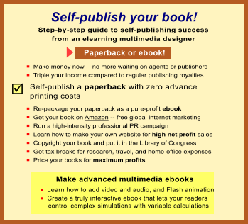 Th Self-publish your book! n  Make money now -- no more waiting on agents or publishers n  Triple your income compared to regular publishing royalties Step-by-step guide to self-publishing success from an elearning multimedia designer Make advanced multimedia ebooks n  Learn how to add video and audio, and Flash animation n  Create a truly interactive ebook that lets your readers     control complex simulations with variable calculations  Paperback or ebook! Self-publish a paperback with zero advance printing costs n  Re-package your paperback as a pure-profit ebook n  Get your book on Amazon -- free global internet marketing n  Run a high-intensity professional PR campaign n  Learn how to make your own website for high net profit sales n  Copyright your book and put it in the Library of Congress n  Get tax breaks for research, travel, and home-office expenses n  Price your books for maximum profits